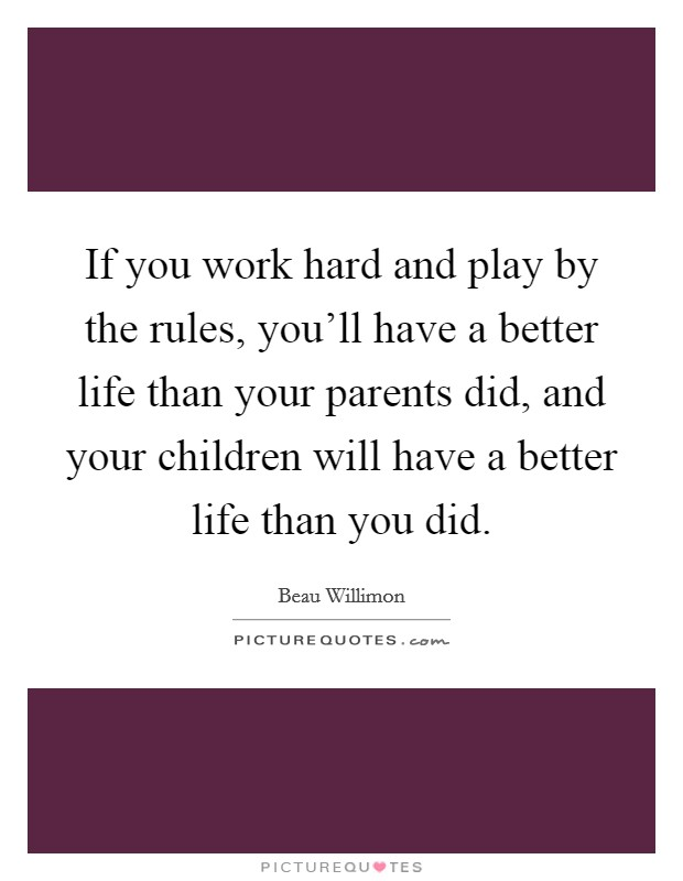 If you work hard and play by the rules, you'll have a better life than your parents did, and your children will have a better life than you did Picture Quote #1