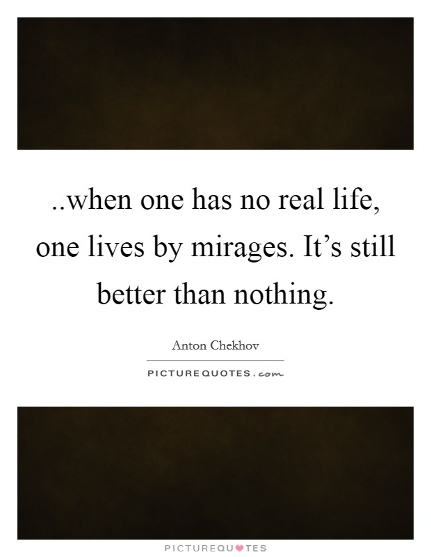 ..when one has no real life, one lives by mirages. It's still better than nothing Picture Quote #1