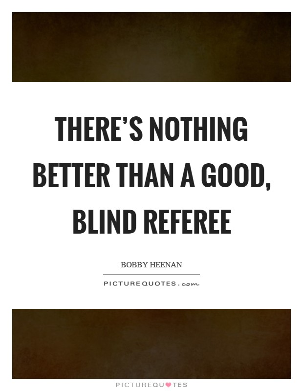 There's nothing better than a good, blind referee Picture Quote #1