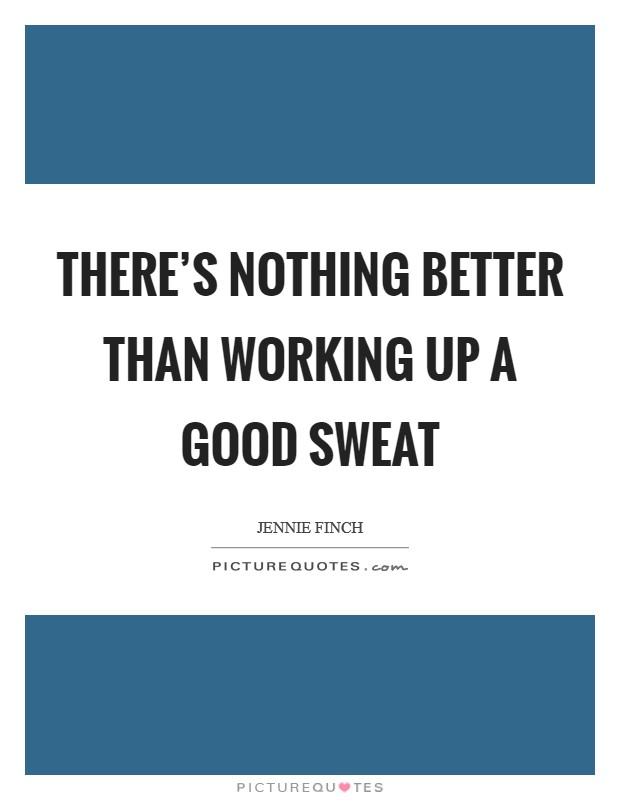 There's nothing better than working up a good sweat Picture Quote #1