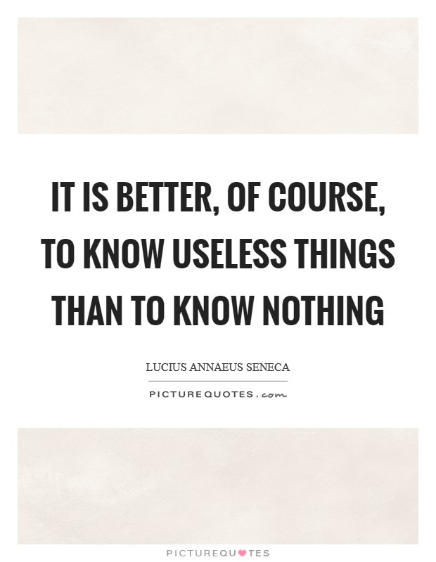 It is better, of course, to know useless things than to know nothing Picture Quote #1