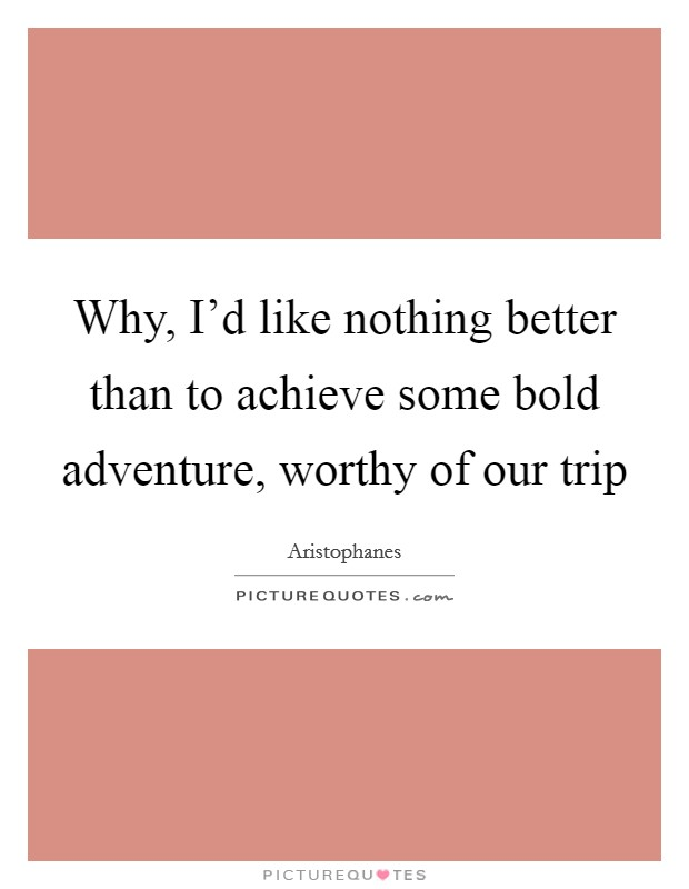 Why, I'd like nothing better than to achieve some bold adventure, worthy of our trip Picture Quote #1