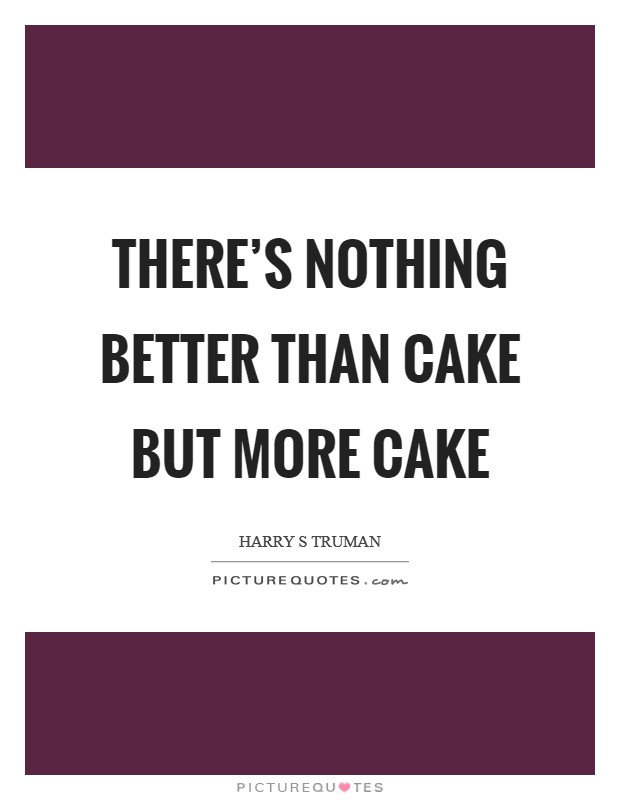 There's nothing better than cake but more cake Picture Quote #1