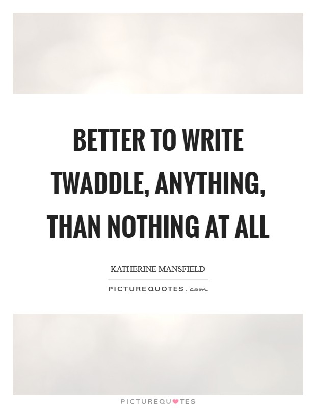 Better to write twaddle, anything, than nothing at all Picture Quote #1