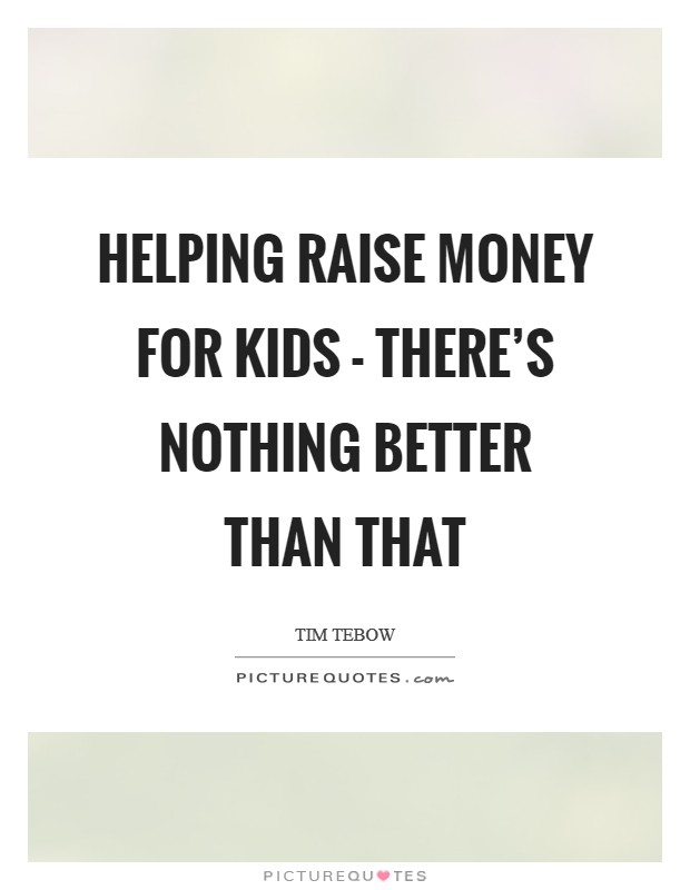 Helping raise money for kids - there's nothing better than that Picture Quote #1