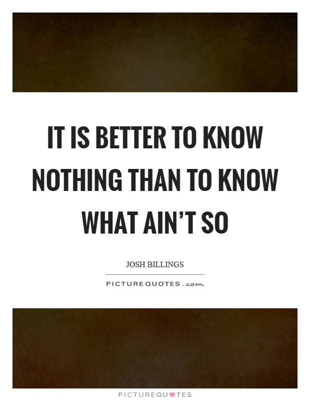 It is better to know nothing than to know what ain't so Picture Quote #1