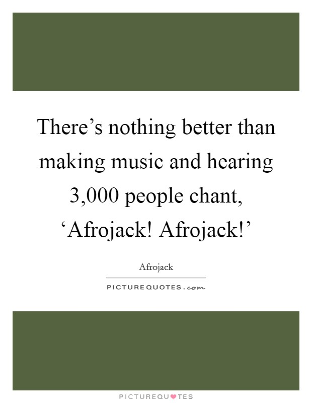 There's nothing better than making music and hearing 3,000 people chant, 'Afrojack! Afrojack!' Picture Quote #1