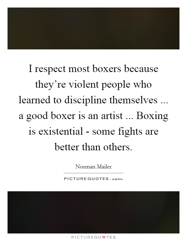 I respect most boxers because they're violent people who learned to discipline themselves ... a good boxer is an artist ... Boxing is existential - some fights are better than others Picture Quote #1