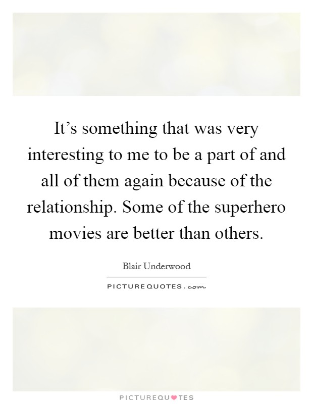 It's something that was very interesting to me to be a part of and all of them again because of the relationship. Some of the superhero movies are better than others Picture Quote #1