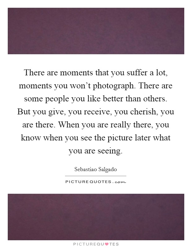There are moments that you suffer a lot, moments you won't photograph. There are some people you like better than others. But you give, you receive, you cherish, you are there. When you are really there, you know when you see the picture later what you are seeing Picture Quote #1
