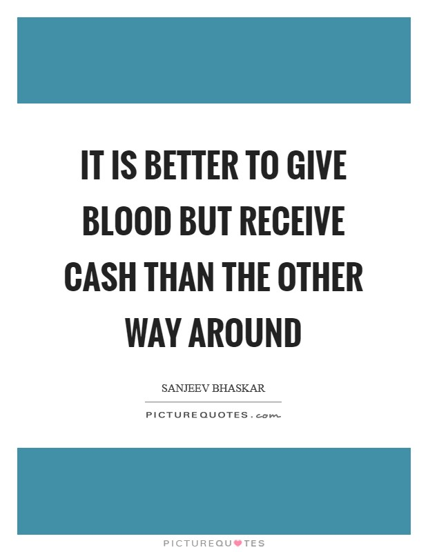 It is better to give blood but receive cash than the other way around Picture Quote #1