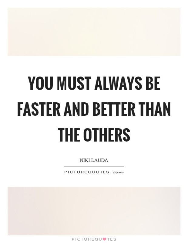 You must always be faster and better than the others Picture Quote #1