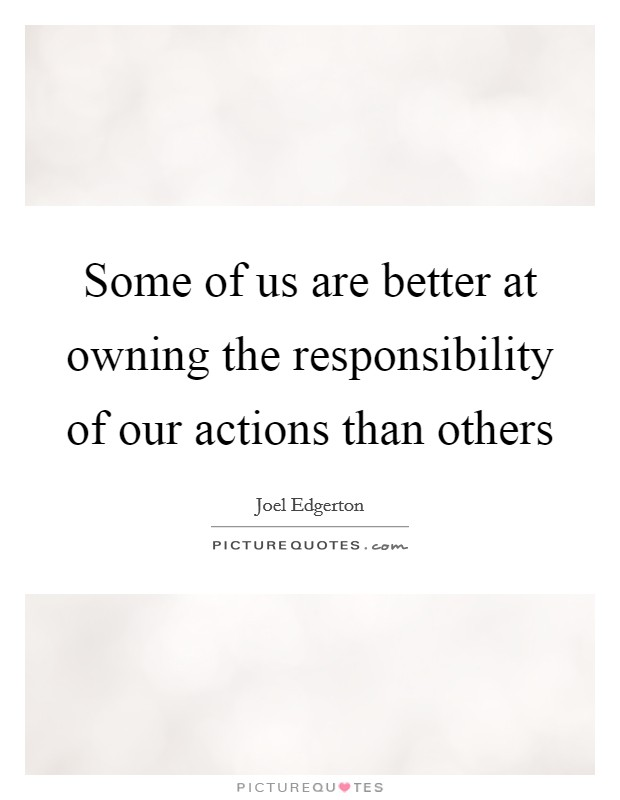 Some of us are better at owning the responsibility of our actions than others Picture Quote #1