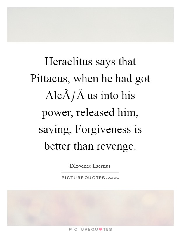 Heraclitus says that Pittacus, when he had got Alcæus into his power, released him, saying, Forgiveness is better than revenge Picture Quote #1