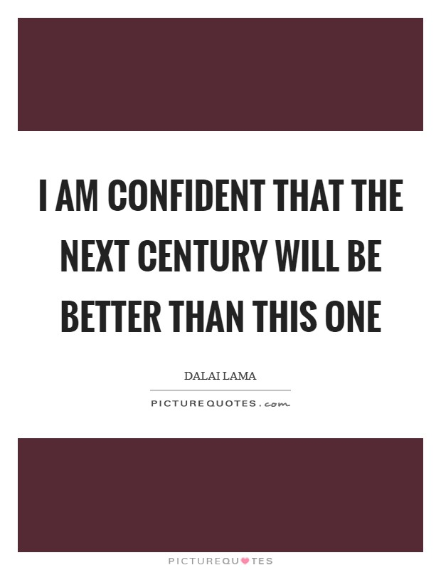 I am confident that the next century will be better than this one Picture Quote #1