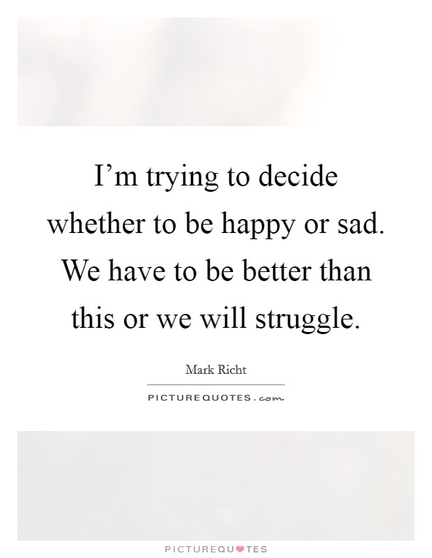 I'm trying to decide whether to be happy or sad. We have to be better than this or we will struggle Picture Quote #1