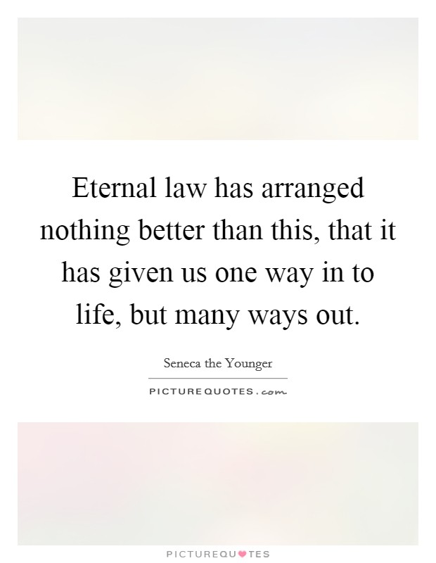 Eternal law has arranged nothing better than this, that it has given us one way in to life, but many ways out Picture Quote #1