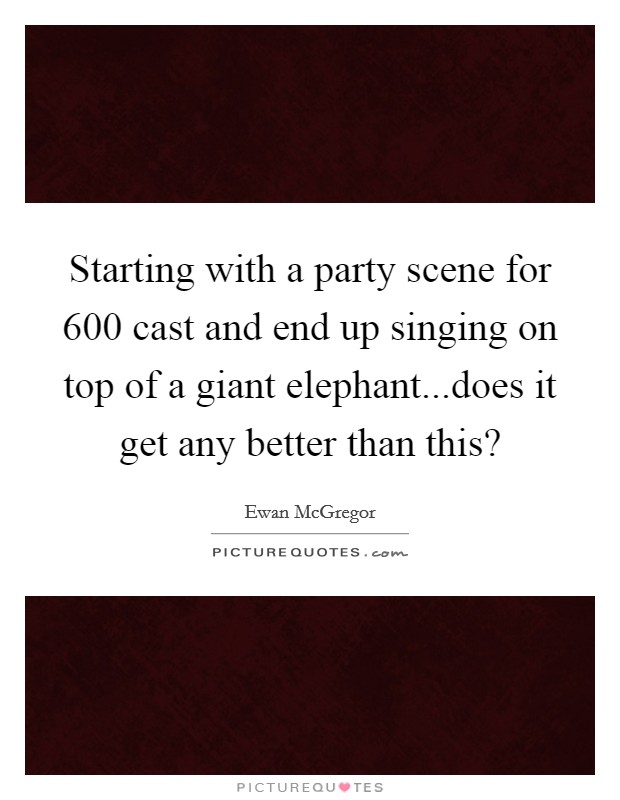 Starting with a party scene for 600 cast and end up singing on top of a giant elephant...does it get any better than this? Picture Quote #1