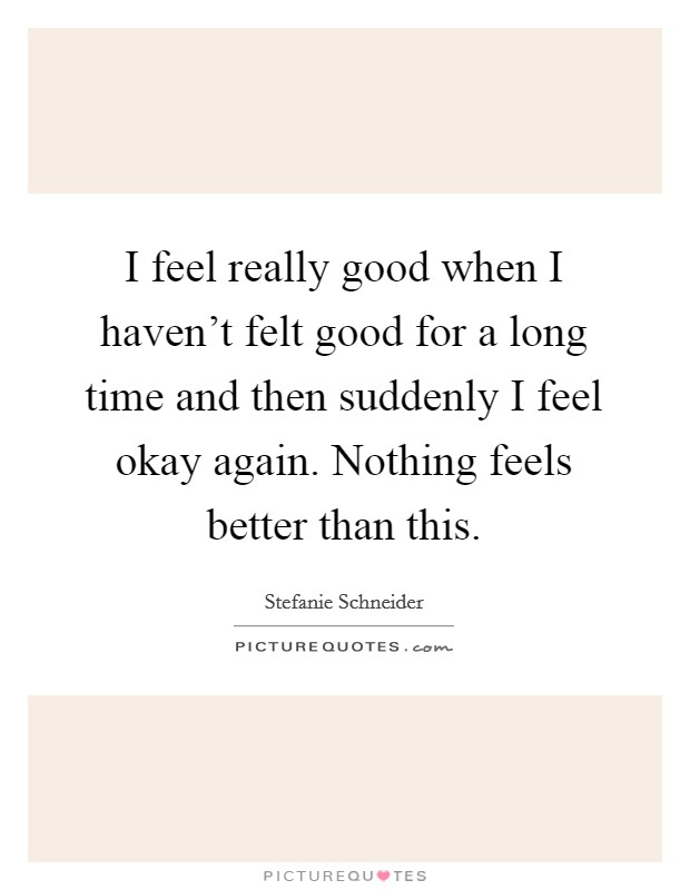 I feel really good when I haven't felt good for a long time and then suddenly I feel okay again. Nothing feels better than this Picture Quote #1