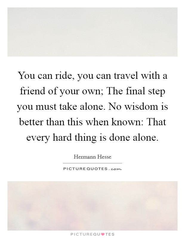 You can ride, you can travel with a friend of your own; The final step you must take alone. No wisdom is better than this when known: That every hard thing is done alone Picture Quote #1