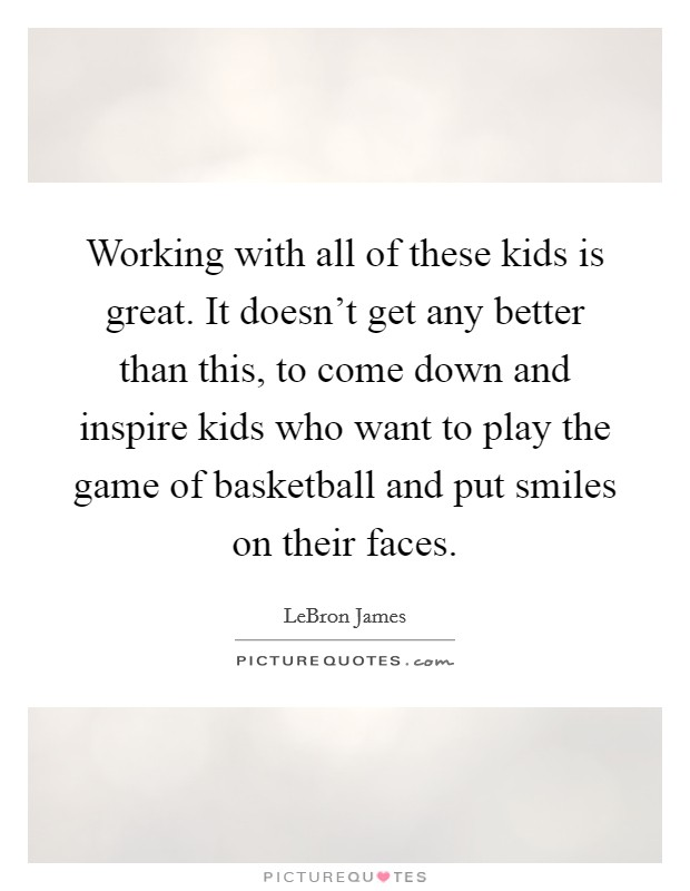 Working with all of these kids is great. It doesn't get any better than this, to come down and inspire kids who want to play the game of basketball and put smiles on their faces. Picture Quote #1
