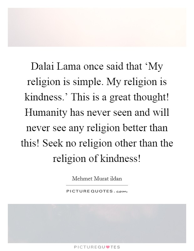 Dalai Lama once said that 'My religion is simple. My religion is kindness.' This is a great thought! Humanity has never seen and will never see any religion better than this! Seek no religion other than the religion of kindness! Picture Quote #1