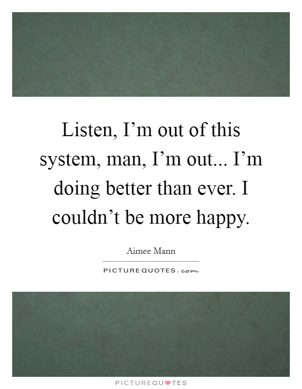 Listen, I'm out of this system, man, I'm out... I'm doing better than ever. I couldn't be more happy Picture Quote #1
