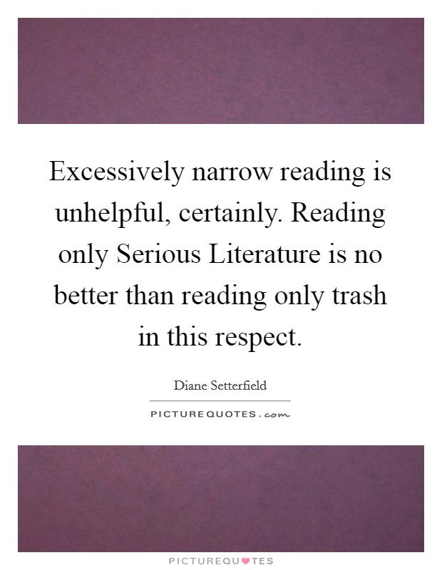 Excessively narrow reading is unhelpful, certainly. Reading only Serious Literature is no better than reading only trash in this respect Picture Quote #1
