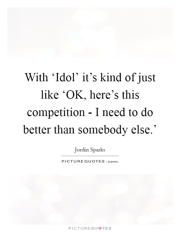 With 'Idol' it's kind of just like 'OK, here's this competition - I need to do better than somebody else.' Picture Quote #1