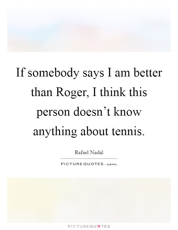 If somebody says I am better than Roger, I think this person doesn't know anything about tennis Picture Quote #1