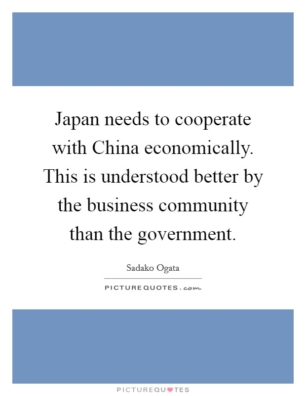 Japan needs to cooperate with China economically. This is understood better by the business community than the government Picture Quote #1