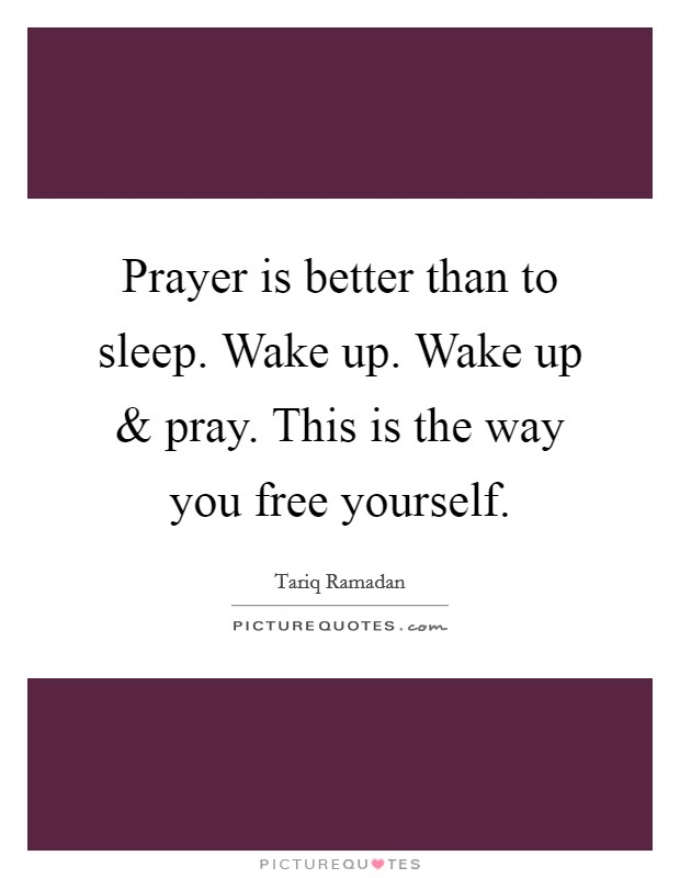 Prayer is better than to sleep. Wake up. Wake up and pray. This is the way you free yourself Picture Quote #1