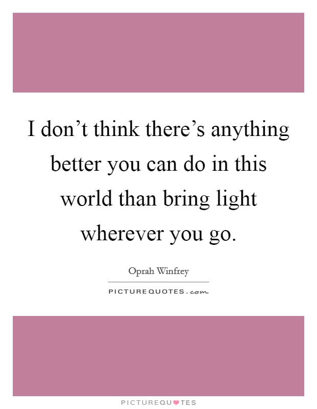I don't think there's anything better you can do in this world than bring light wherever you go Picture Quote #1
