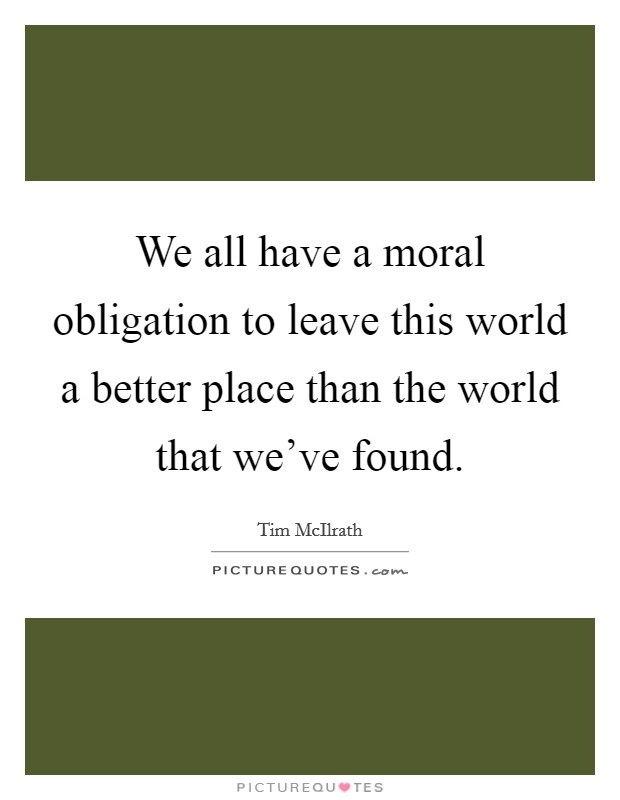 We All Have A Moral Obligation To Leave This World A Better Picture Quotes