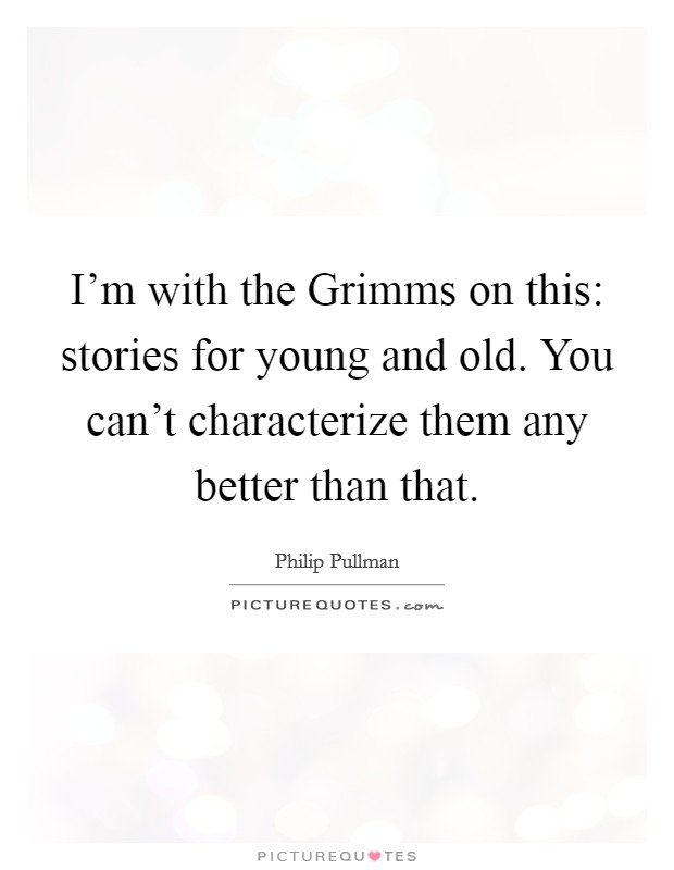 I'm with the Grimms on this: stories for young and old. You can't characterize them any better than that Picture Quote #1