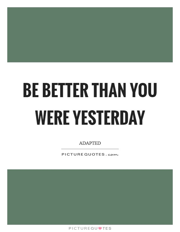Be better than you were yesterday Picture Quote #1