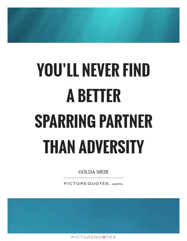 You'll never find a better sparring partner than adversity Picture Quote #1
