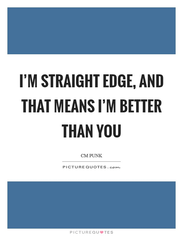 I'm straight edge, and that means I'm better than you Picture Quote #1