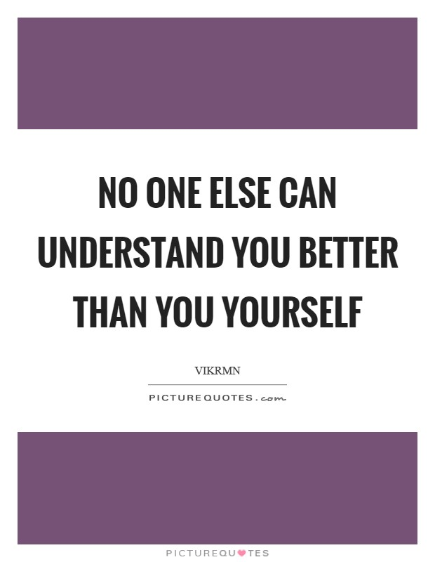 No one else can understand you better than you yourself Picture Quote #1