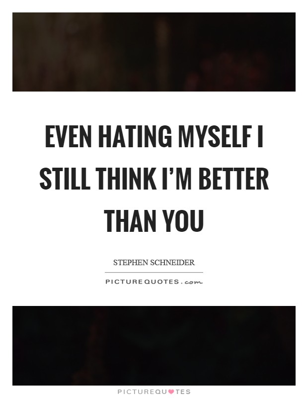 Even hating myself I still think I'm better than you Picture Quote #1