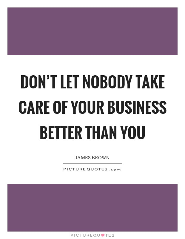 Don't let nobody take care of your business better than you Picture Quote #1