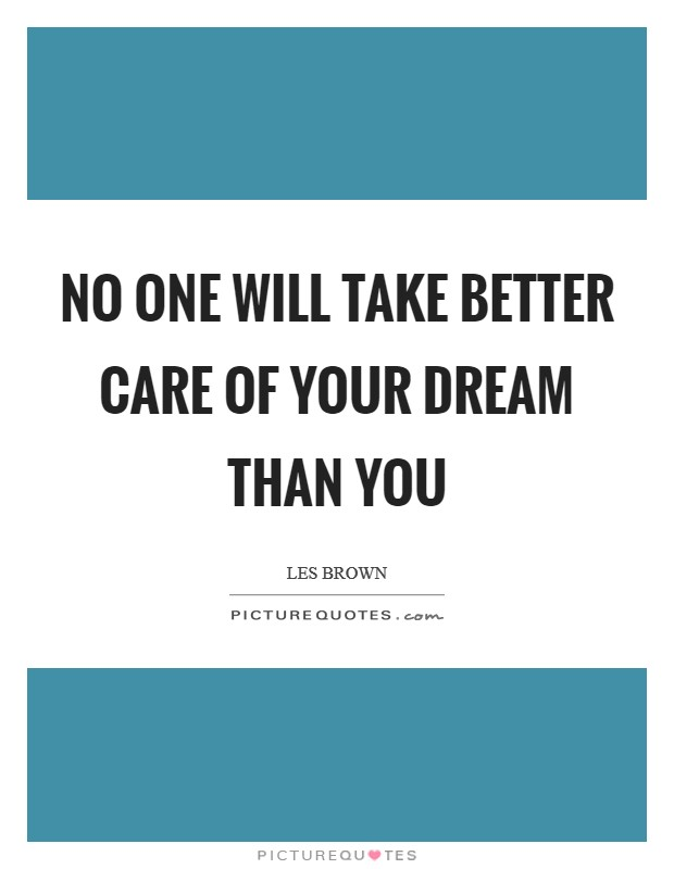 No one will take better care of your dream than you Picture Quote #1