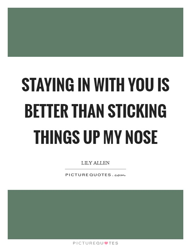 Staying in with you is better than sticking things up my nose Picture Quote #1