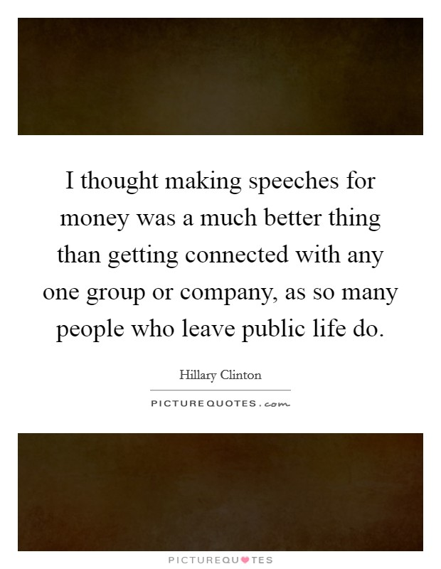 I thought making speeches for money was a much better thing than getting connected with any one group or company, as so many people who leave public life do Picture Quote #1