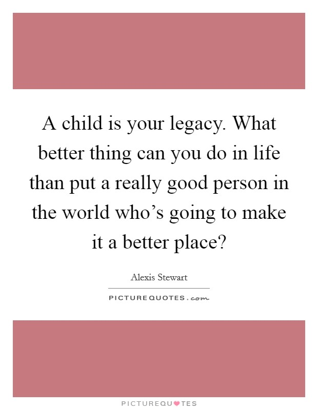 A child is your legacy. What better thing can you do in life than put a really good person in the world who's going to make it a better place? Picture Quote #1