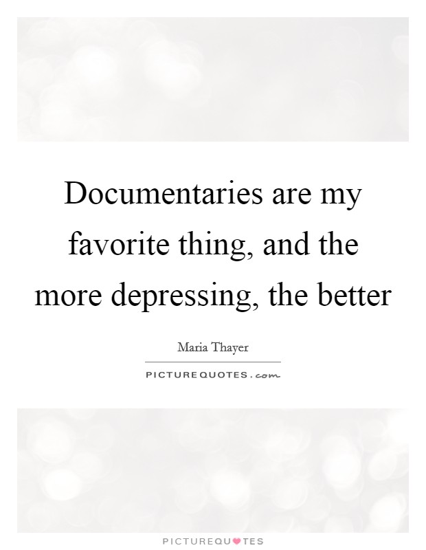 Documentaries are my favorite thing, and the more depressing, the better Picture Quote #1