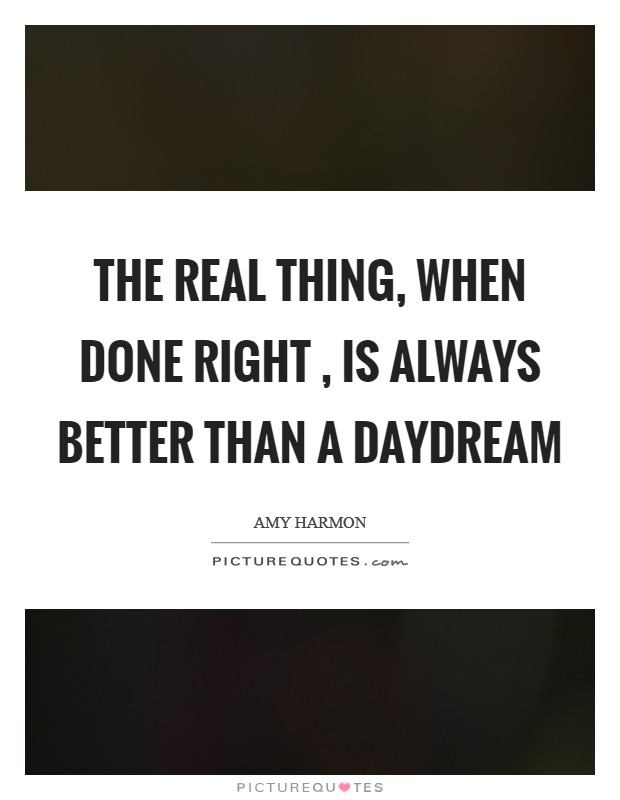 The real thing, when done right , is always better than a daydream Picture Quote #1