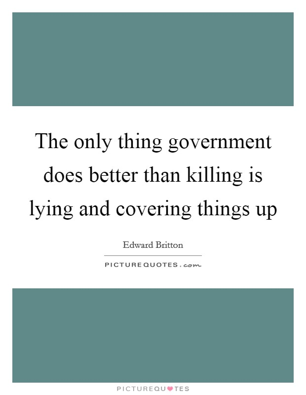 The only thing government does better than killing is lying and covering things up Picture Quote #1