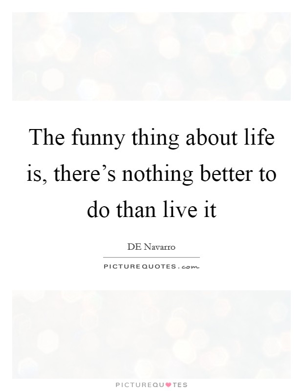 The funny thing about life is, there's nothing better to do than live it Picture Quote #1