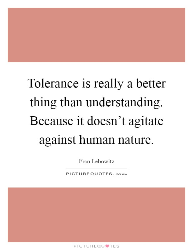 Tolerance is really a better thing than understanding. Because it doesn't agitate against human nature Picture Quote #1